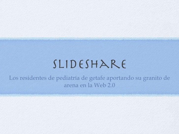 Slideshare <ul><li>Los residentes de pediatría de getafe aportando su granito de arena en la Web 2.0 </li></ul>