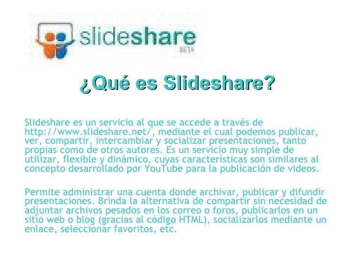 ¿Qué es Slideshare? Slideshare es un servicio al que se accede a través de http://www.slideshare.net/, mediante el cual po...