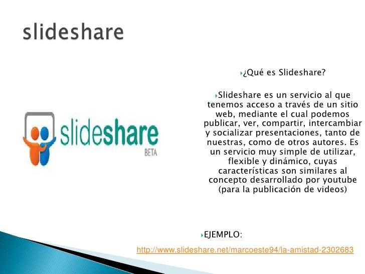 slideshare<br />¿Qué es Slideshare?<br />Slideshare es un servicio al que tenemos acceso a través de un sitio web, mediant...