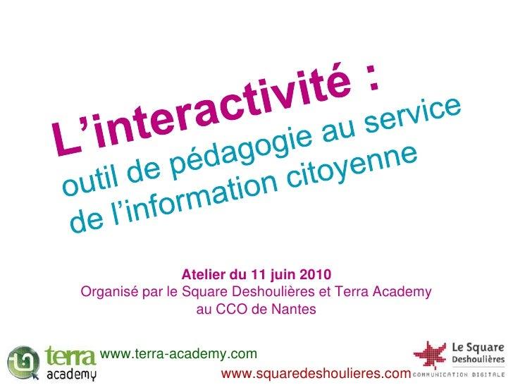 L'interactivité :<br />outil de pédagogie au service de l'information citoyenne<br />Atelier du 11 juin 2010<br />Organisé...