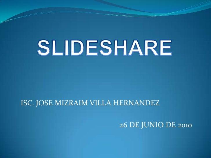 SLIDESHARE<br />ISC. JOSE MIZRAIM VILLA HERNANDEZ<br />26 DE JUNIO DE 2010<br />