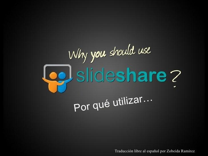 Why you should use SlideShare? Por qué utilizar… Traducción libre al español por Zobeida Ramírez