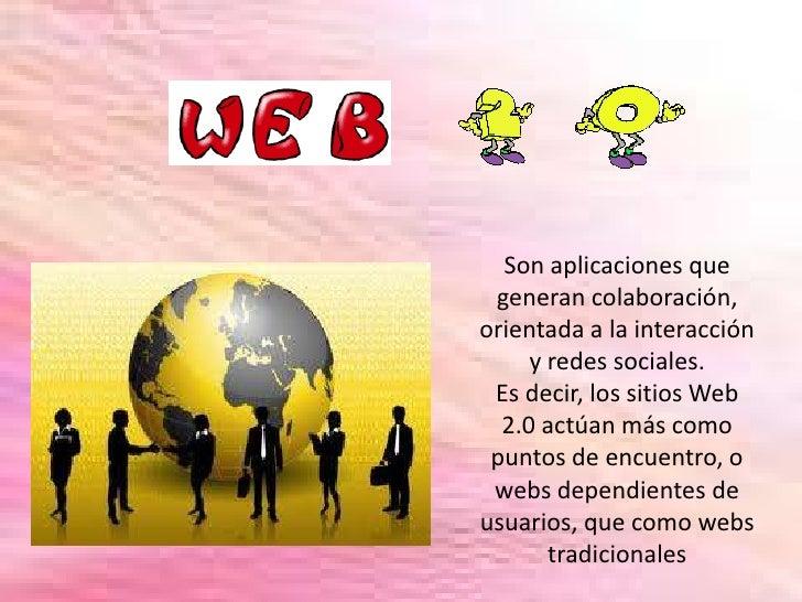 Son aplicaciones que generan colaboración, orientada a la interacción y redes sociales.<br />Es decir, los sitios Web 2.0 ...