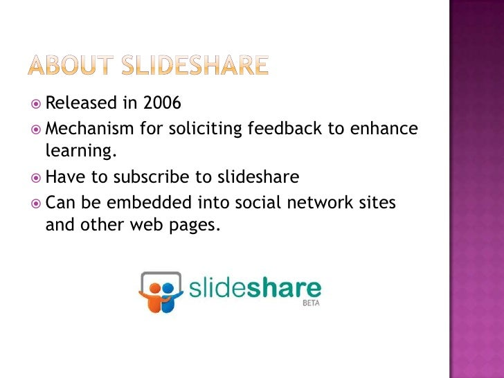 ABOUT SLIDESHARE<br />Released in 2006<br />Mechanism for soliciting feedback to enhance learning.<br />Have to subscribe ...