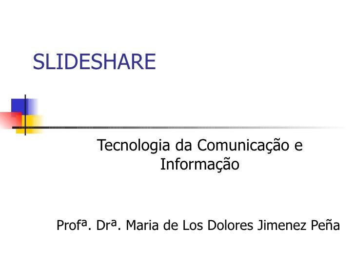 SLIDESHARE Tecnologia da Comunicação e Informação Profª. Drª. Maria de Los Dolores Jimenez Peña