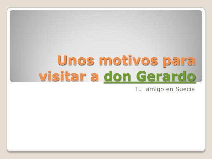 Unos motivos para visitar a don Gerardo<br />Tu  amigo en Suecia<br />