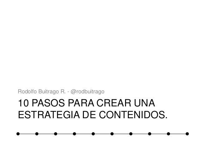 10 PASOS PARA CREAR UNA ESTRATEGIA DE CONTENIDOS. Rodolfo Buitrago R. - @rodbuitrago