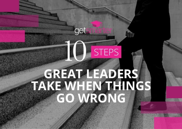 STEPS 10 GREAT LEADERS TAKE WHEN THINGS GO WRONG