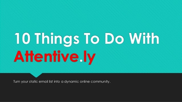 10 Things To Do With Attentive.ly Turn your static email list into a dynamic online community.