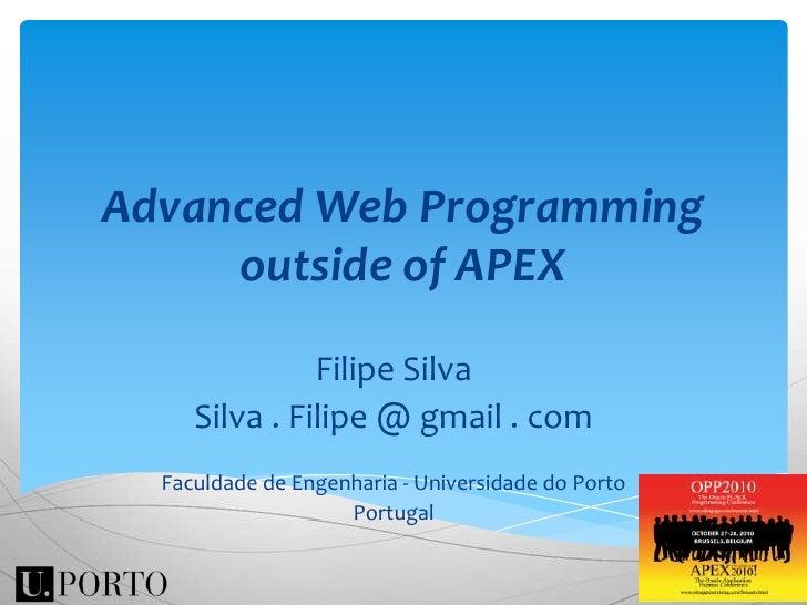 Advanced Web Programming outside of APEX<br />Filipe Silva<br />Silva . Filipe @ gmail . com<br />Faculdade de Engenharia ...