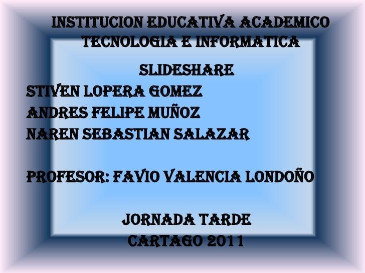 INSTITUCION EDUCATIVA ACADEMICO TECNOLOGIA E INFORMATICA<br />SLIDESHARE <br />STIVEN LOPERA GOMEZ<br />ANDRES FELIPE MUÑO...