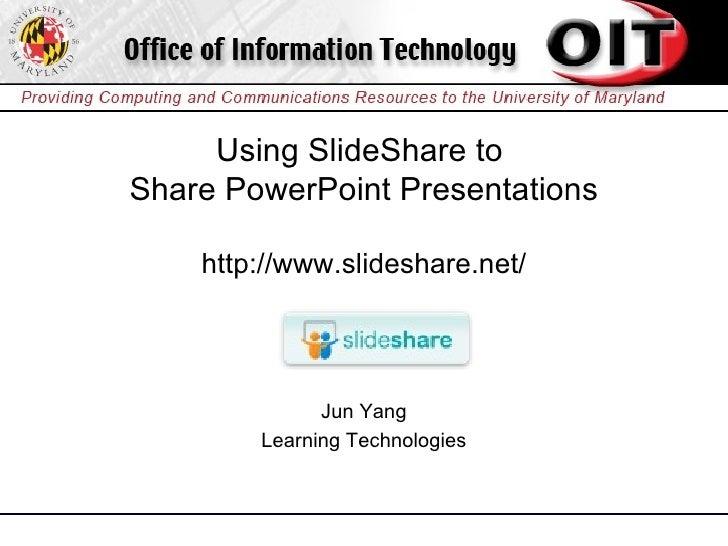 Using SlideShare to  Share PowerPoint Presentations http://www.slideshare.net/ Jun Yang Learning Technologies
