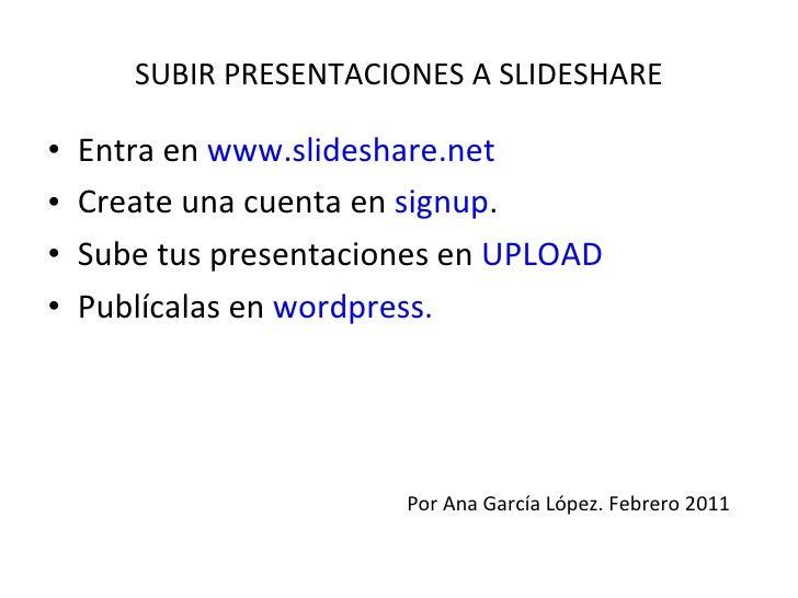 SUBIR PRESENTACIONES A SLIDESHARE <ul><li>Entra en  www.slideshare.net </li></ul><ul><li>Create una cuenta en  signup . </...