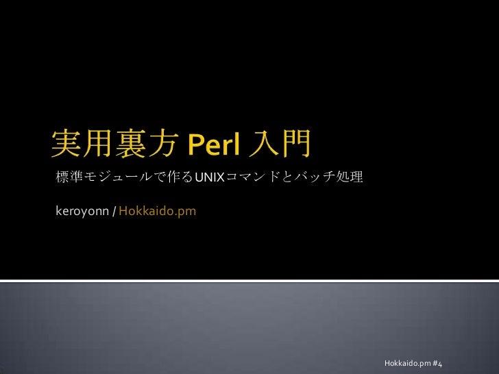 実用裏方 Perl 入門<br />標準モジュールで作るUNIXコマンドとバッチ処理<br />keroyonn / Hokkaido.pm<br />Hokkaido.pm #4<br />