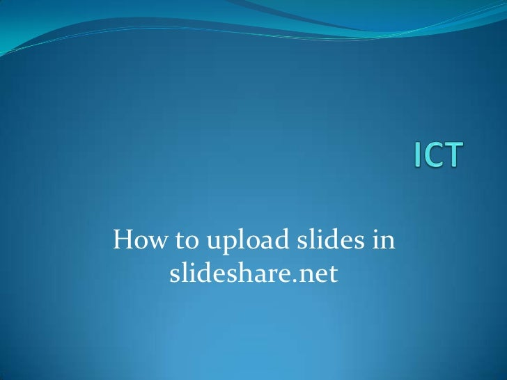 ICT<br />How to upload slides in slideshare.net<br />