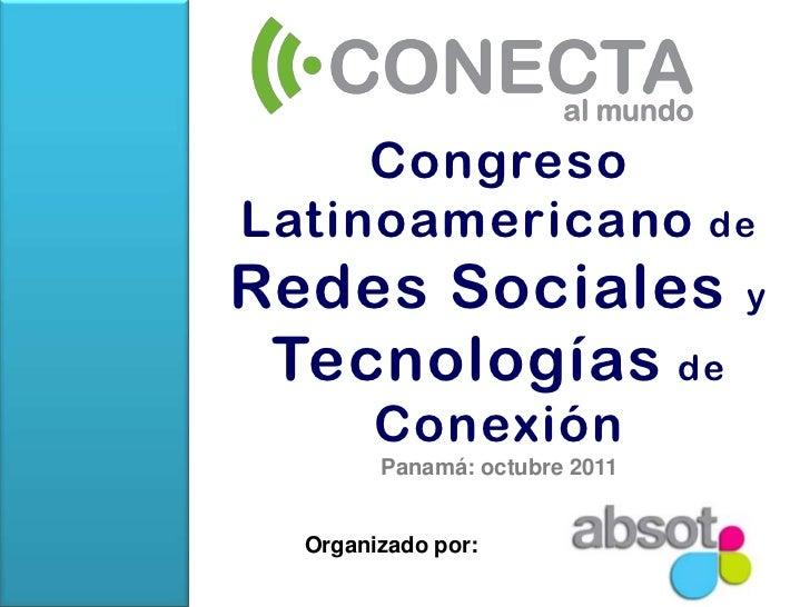 Congreso Latinoamericano de Redes Sociales y Tecnologías de ConexiónPanamá: octubre 2011<br />Organizado por:<br />