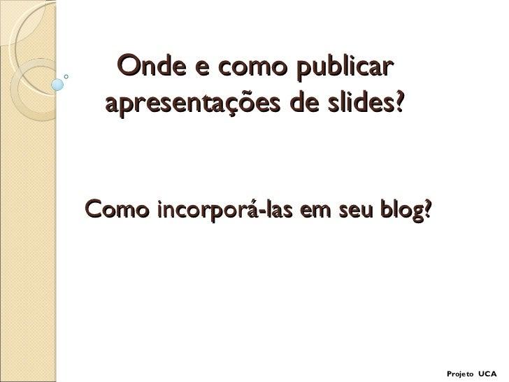 Onde e como publicar apresentações de slides? Como incorporá-las em seu blog? Projeto  UCA