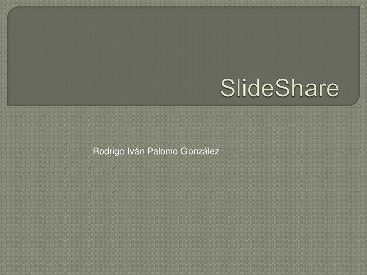 SlideShare<br />Rodrigo Iván Palomo González<br />
