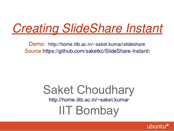 Creating SlideShare Instant   Demo: http://home.iitb.ac.in/~saket.kumar/slideshare  Source:https://github.com/saketkc/Slid...