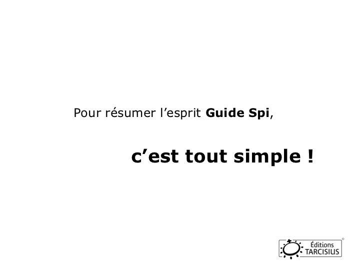 Pour résumer l'esprit  Guide Spi ,  c'est tout simple !