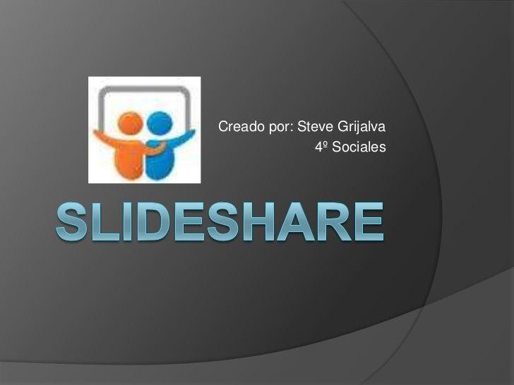 slideshare<br />Creado por: Steve Grijalva<br />4º Sociales<br />