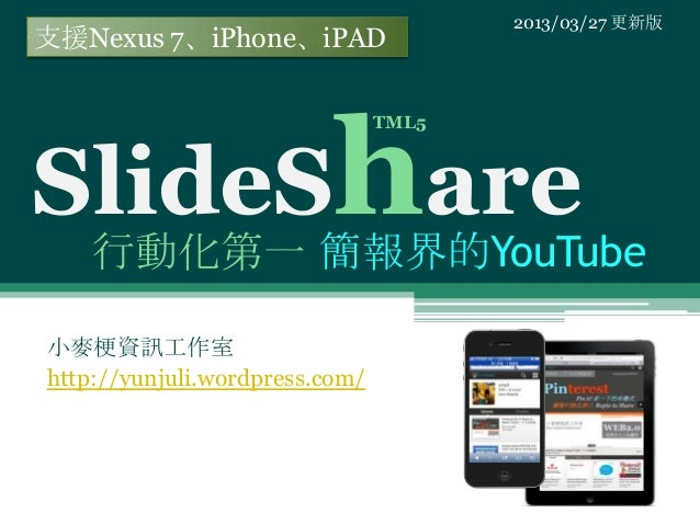 2013/03/27 更新版支援Nexus 7、iPhone、iPADSlideShare                                TML5    行動化第一 簡報界的YouTube小麥梗資訊工作室http://yunju...