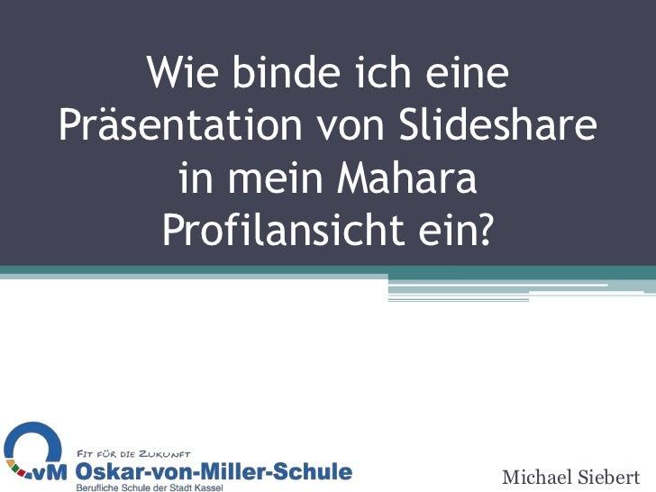 Wie binde ich eine Präsentation von Slideshare in mein Mahara Profilansicht ein?<br />Michael Siebert<br />