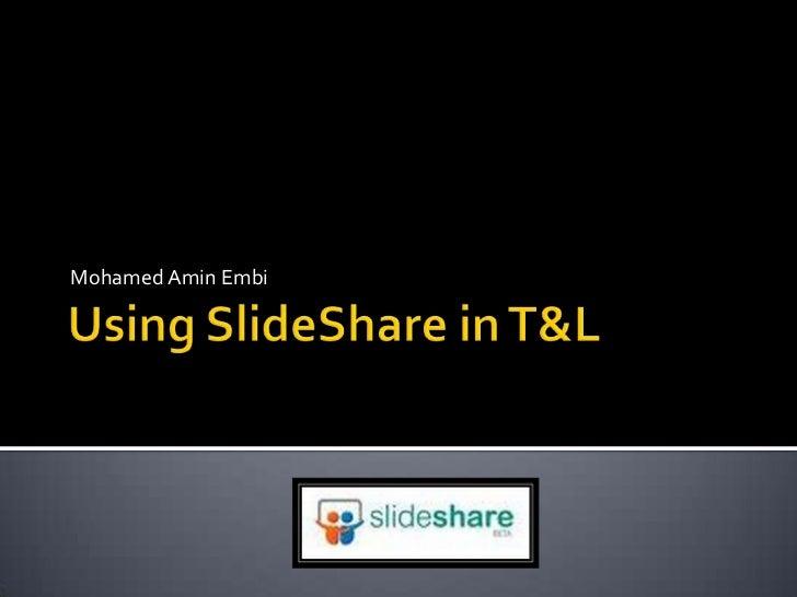 Using SlideShare in T&L<br />Mohamed AminEmbi<br />