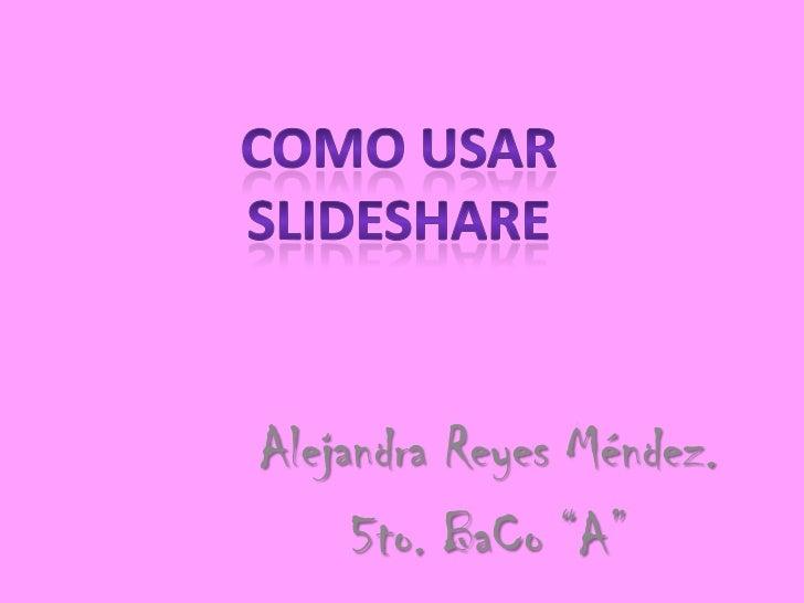 "Como Usar SlideShare<br />Alejandra Reyes Méndez.<br />5to. BaCo ""A""<br />"