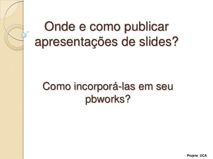 Onde e como publicar apresentações de slides?<br />Como incorporá-las em seu pbworks?<br />Projeto  UCA<br />