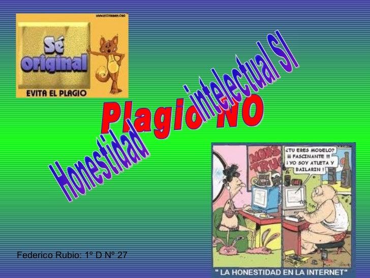 Plagio NO Honestidad  intelectual SI Federico Rubio: 1º D Nº 27