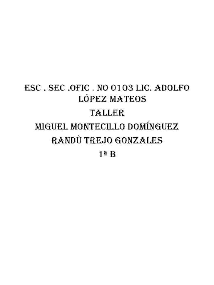 <ul><li>Esc . Sec .ofic . No 0103 lic. Adolfo López Mateos </li></ul><ul><li>Taller </li></ul><ul><li>Miguel Montecillo Do...