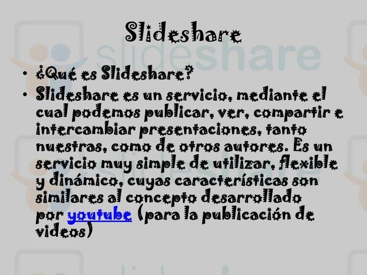 Slideshare<br />¿Qué es Slideshare?<br />Slideshare es un servicio, mediante el cual podemos publicar, ver, compartir e in...