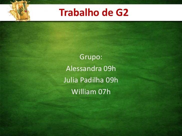 Trabalho de G2<br />Grupo:<br />Alessandra 09h<br />Julia Padilha 09h<br />William 07h<br />
