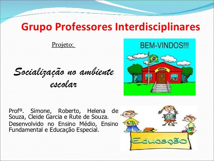Grupo Professores Interdisciplinares <ul><li>Projeto:  </li></ul><ul><li>Socialização no ambiente escolar </li></ul><ul><l...