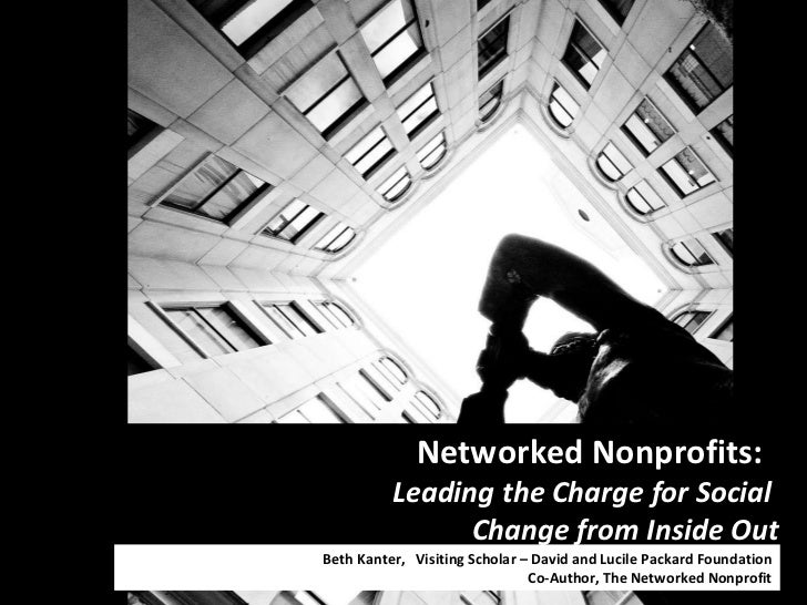Networked Nonprofits:  Leading the Charge for Social  Change from Inside Out Beth Kanter,  Visiting Scholar – David and Lu...
