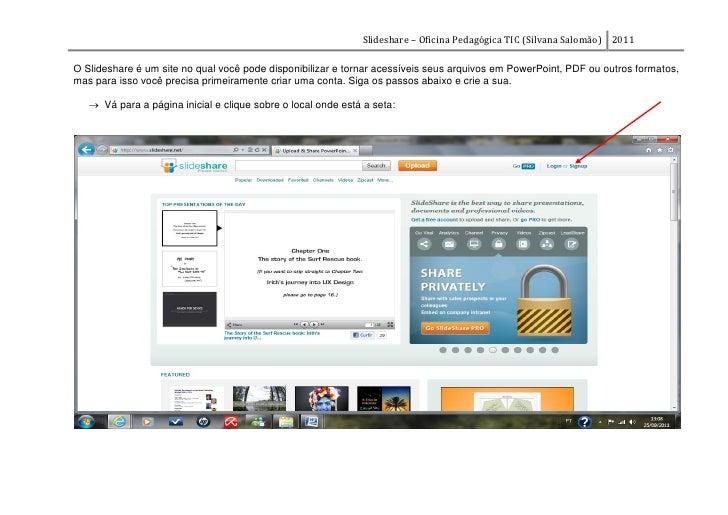 Slideshare – Oficina Pedagógica TIC (Silvana Salomão) 2011O Slideshare é um site no qual você pode disponibilizar e tornar...