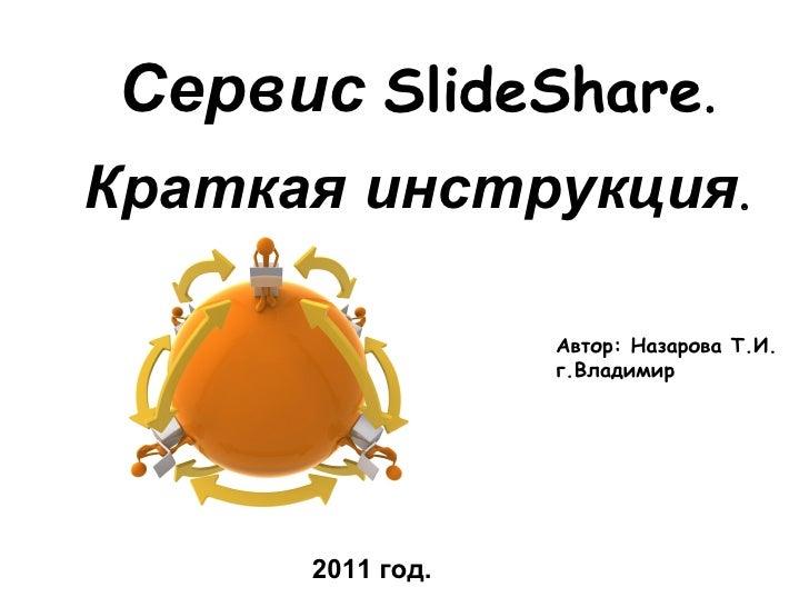 Автор: Назарова Т.И. г.Владимир 2011 год. Сервис   SlideShare . Краткая инструкция .
