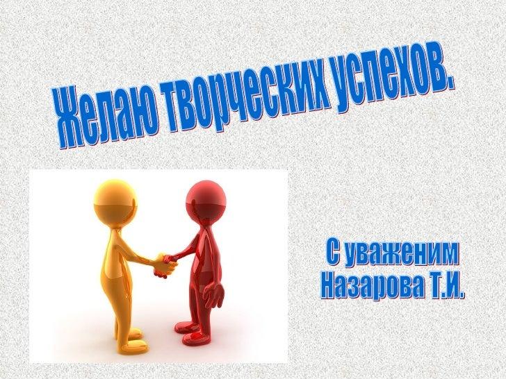 Желаю творческих успехов. С уваженим Назарова Т.И.