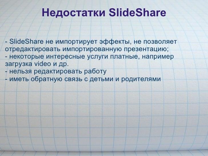 Недостатки SlideShare <ul><li>- SlideShare не импортирует эффекты, не позволяет отредактировать импортированную презентаци...