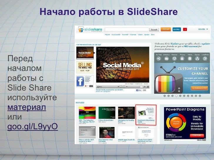 Начало работы в SlideShare Перед началом работы с Slide Share используйте  материал или  goo.gl/L9yyO