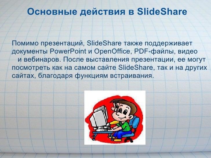 Основные действия в SlideShare Помимо презентаций, SlideShare также поддерживает документы PowerPoint и OpenOffice, PDF-фа...
