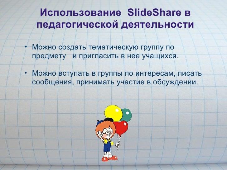 Использование SlideShare в педагогической деятельности <ul><ul><li>Можно создать тематическую группу по предмету и приг...