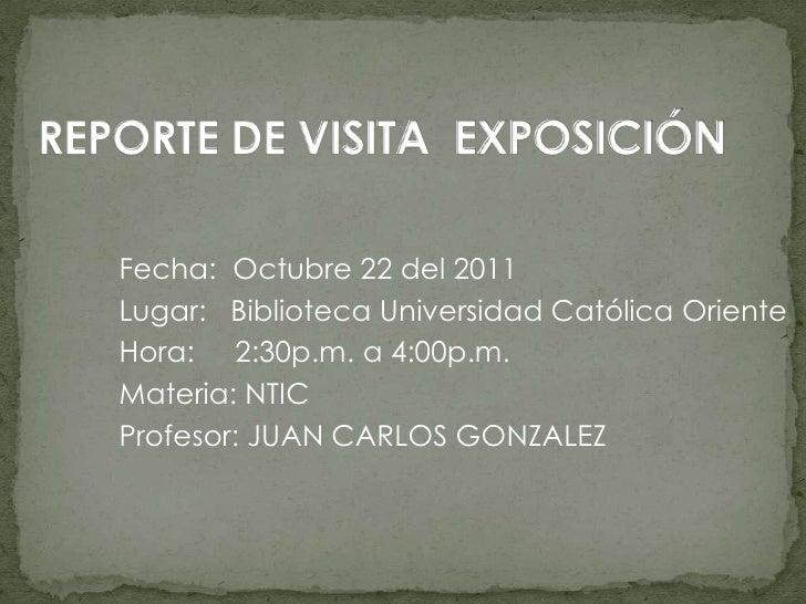 Fecha: Octubre 22 del 2011Lugar: Biblioteca Universidad Católica OrienteHora: 2:30p.m. a 4:00p.m.Materia: NTICProfesor: JU...