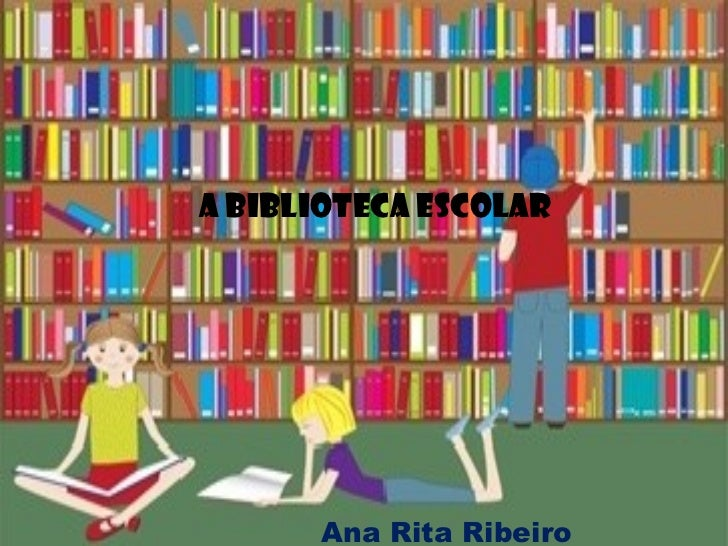 A Biblioteca Escolar  Ana Rita Ribeiro