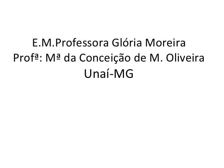E.M.Professora Glória Moreira Profª: Mª da Conceição de M. Oliveira Unaí-MG