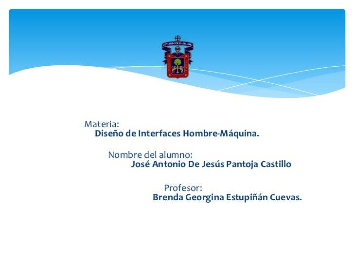 Materia: Diseño de Interfaces Hombre-Máquina.    Nombre del alumno:        José Antonio De Jesús Pantoja Castillo         ...