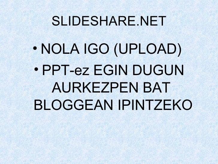 SLIDESHARE.NET <ul><li>NOLA IGO (UPLOAD)  </li></ul><ul><li>PPT-ez EGIN DUGUN AURKEZPEN BAT  BLOGGEAN IPINTZEKO </li></ul>