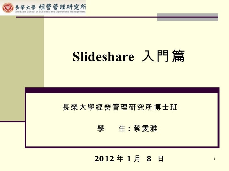 Slideshare  入門篇 長榮大學經營管理研究所博士班 學  生 : 蔡雯雅 2012 年 1 月  8  日
