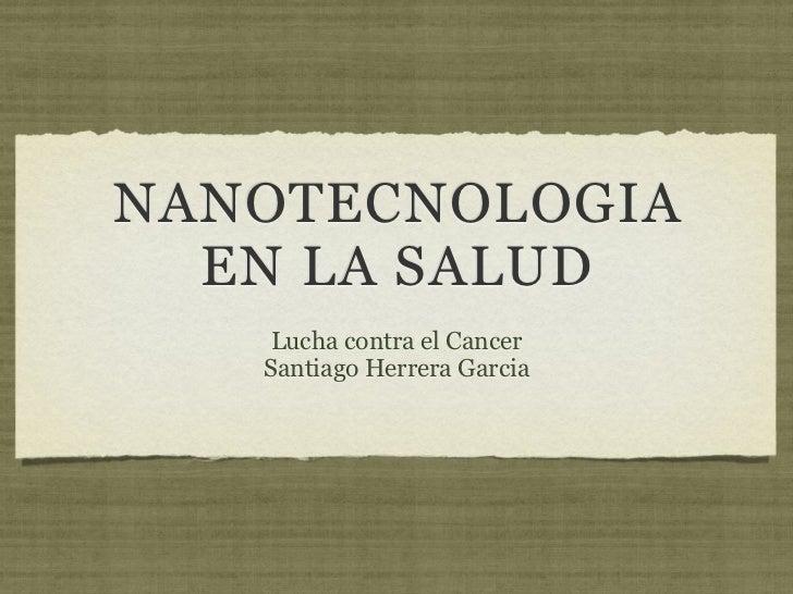 NANOTECNOLOGIA  EN LA SALUD    Lucha contra el Cancer   Santiago Herrera Garcia